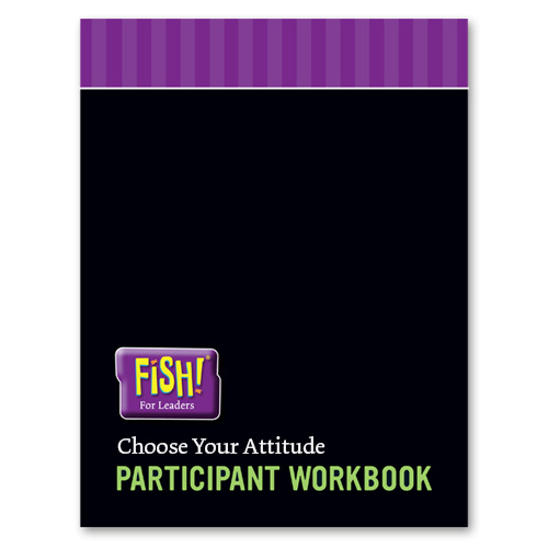 FISH! For Leaders Participant Workbook - Choose Your Attitude