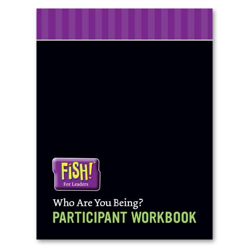 FISH! For Leaders Participant Workbook - Who Are You Being